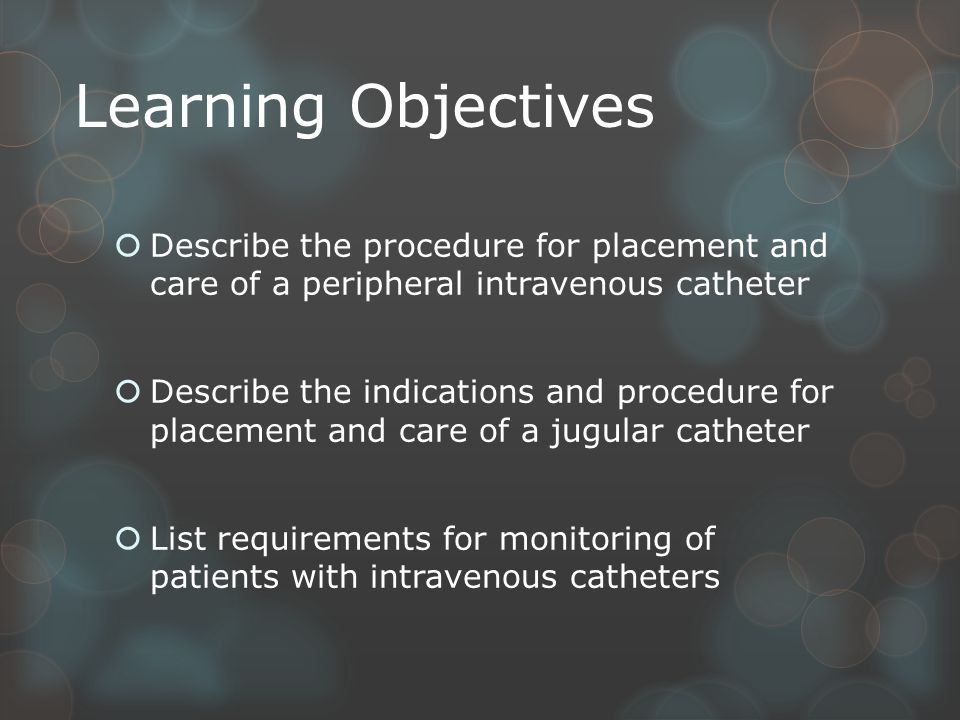 Learning Objectives  Describe the procedure for placement and care of a peripheral intravenous catheter  Describe the indications and procedure for placement and care of a jugular catheter  List requirements for monitoring of patients with intravenous catheters