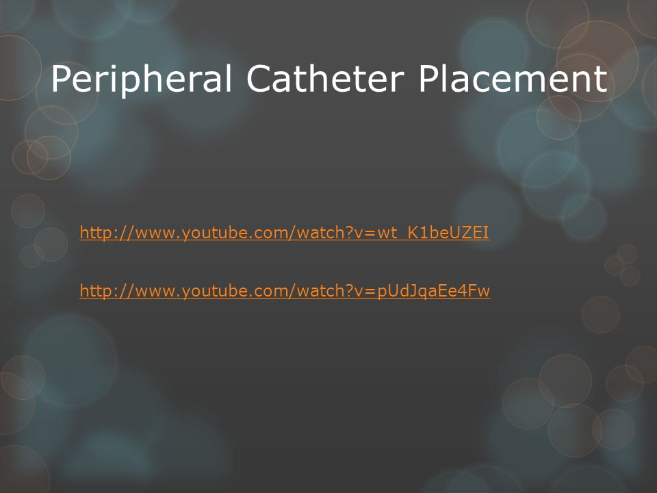Peripheral Catheter Placement http://www.youtube.com/watch?v=wt_K1beUZEI http://www.youtube.com/watch?v=pUdJqaEe4Fw