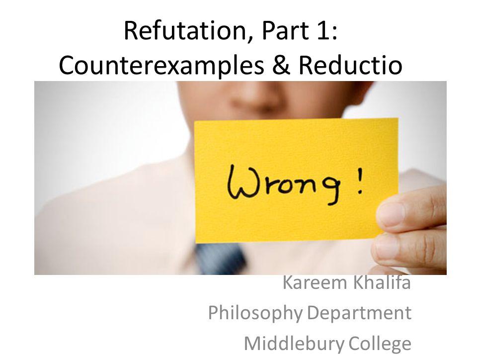 Refutation, Part 1: Counterexamples & Reductio Kareem Khalifa Philosophy Department Middlebury College