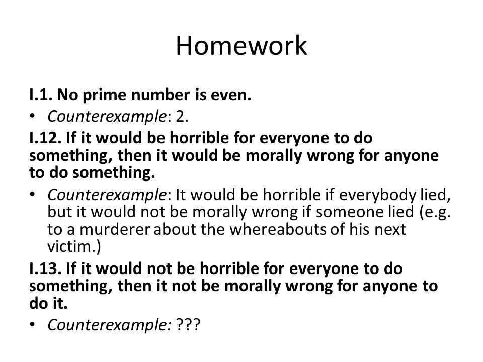 Homework I.1. No prime number is even. Counterexample: 2. I.12. If it would be horrible for everyone to do something, then it would be morally wrong f
