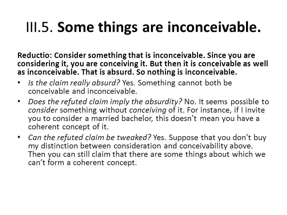 III.5. Some things are inconceivable. Reductio: Consider something that is inconceivable. Since you are considering it, you are conceiving it. But the
