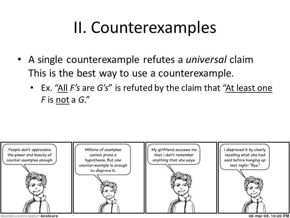 "II. Counterexamples A single counterexample refutes a universal claim This is the best way to use a counterexample. Ex. ""All F's are G's"" is refuted b"
