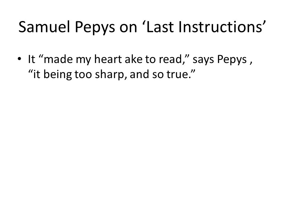 "Samuel Pepys on 'Last Instructions' It ""made my heart ake to read,"" says Pepys, ""it being too sharp, and so true."""