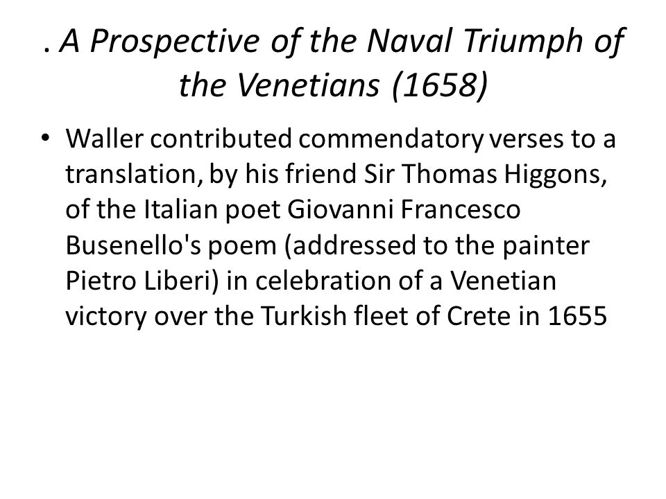 . A Prospective of the Naval Triumph of the Venetians (1658) Waller contributed commendatory verses to a translation, by his friend Sir Thomas Higgons