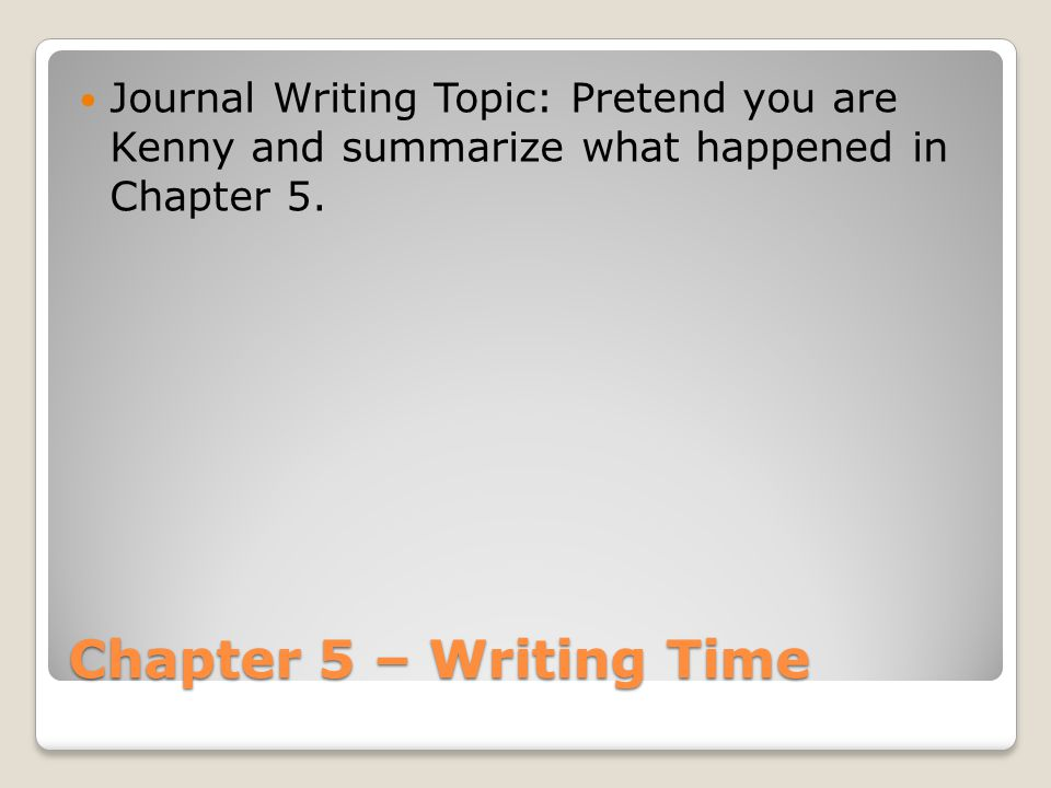 Chapter 5 – Writing Time Journal Writing Topic: Pretend you are Kenny and summarize what happened in Chapter 5.