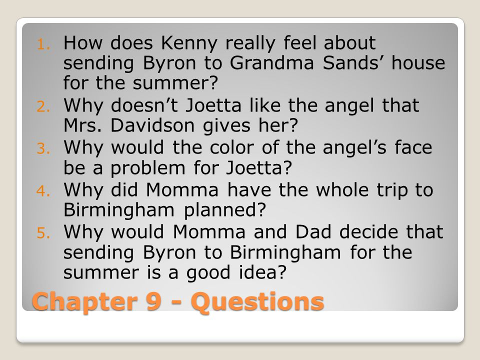 Chapter 9 - Questions 1. How does Kenny really feel about sending Byron to Grandma Sands' house for the summer? 2. Why doesn't Joetta like the angel t