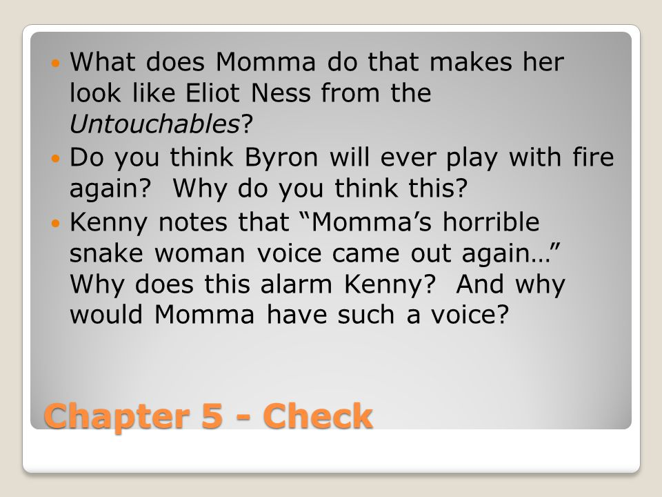 Chapter 5 - Check What does Momma do that makes her look like Eliot Ness from the Untouchables? Do you think Byron will ever play with fire again? Why