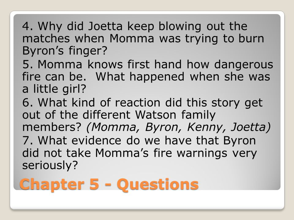 Chapter 5 - Questions 4. Why did Joetta keep blowing out the matches when Momma was trying to burn Byron's finger? 5. Momma knows first hand how dange
