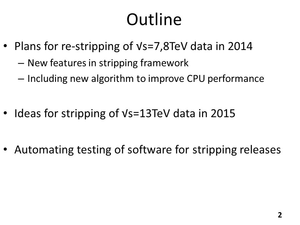 Outline Plans for re-stripping of √s=7,8TeV data in 2014 – New features in stripping framework – Including new algorithm to improve CPU performance Ideas for stripping of √s=13TeV data in 2015 Automating testing of software for stripping releases 2