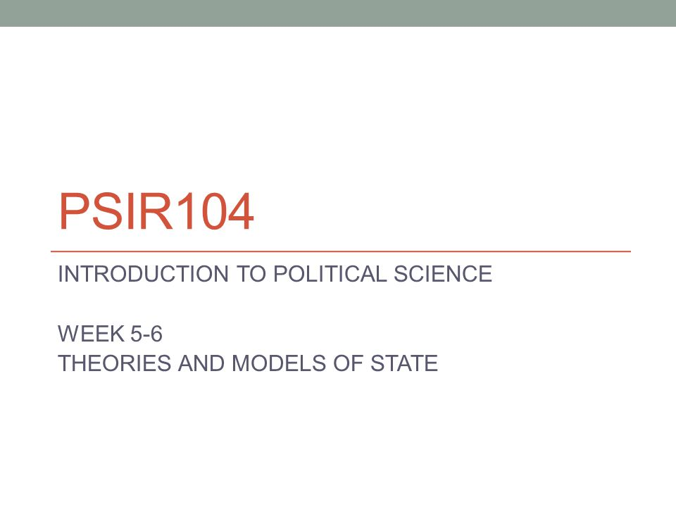 PSIR104 INTRODUCTION TO POLITICAL SCIENCE WEEK 5-6 THEORIES AND MODELS OF STATE