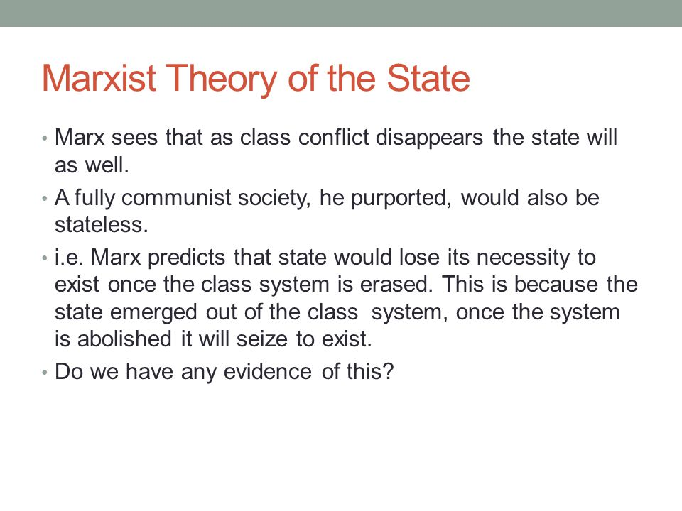 Marxist Theory of the State Marx sees that as class conflict disappears the state will as well. A fully communist society, he purported, would also be