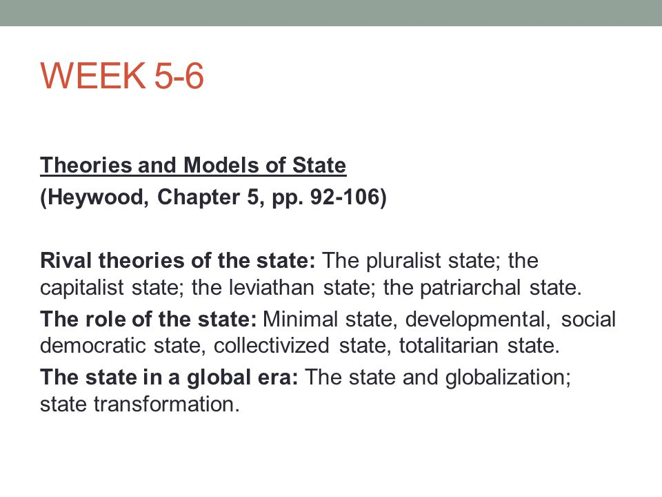 WEEK 5-6 Theories and Models of State (Heywood, Chapter 5, pp. 92-106) Rival theories of the state: The pluralist state; the capitalist state; the lev