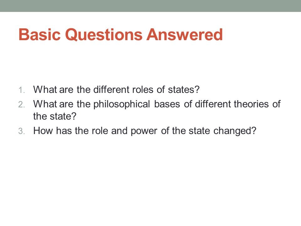 Basic Questions Answered 1. What are the different roles of states? 2. What are the philosophical bases of different theories of the state? 3. How has