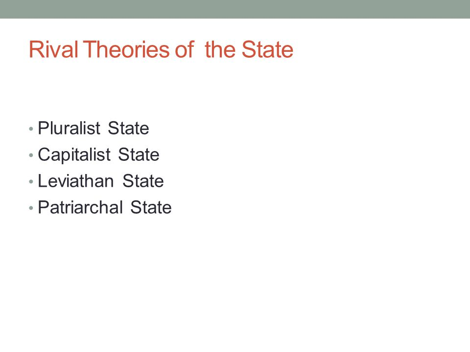 Rival Theories of the State Pluralist State Capitalist State Leviathan State Patriarchal State