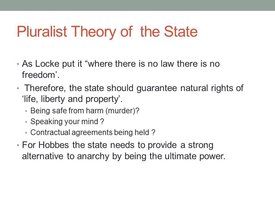 "Pluralist Theory of the State As Locke put it ""where there is no law there is no freedom'. Therefore, the state should guarantee natural rights of 'li"