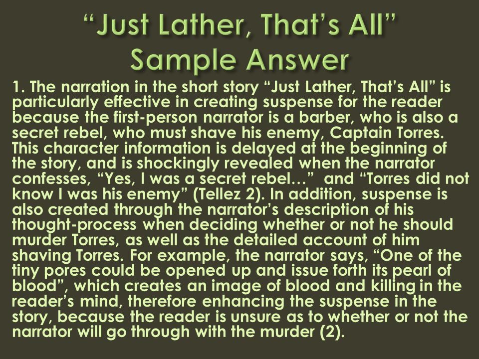 "1. The narration in the short story ""Just Lather, That's All"" is particularly effective in creating suspense for the reader because the first-person n"