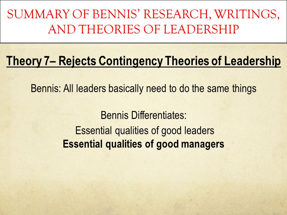 SUMMARY OF BENNIS' RESEARCH, WRITINGS, AND THEORIES OF LEADERSHIP Theory 7– Rejects Contingency Theories of Leadership Bennis: All leaders basically n