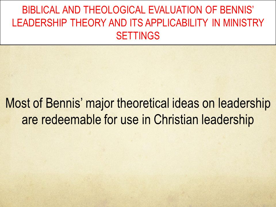 BIBLICAL AND THEOLOGICAL EVALUATION OF BENNIS' LEADERSHIP THEORY AND ITS APPLICABILITY IN MINISTRY SETTINGS Most of Bennis' major theoretical ideas on