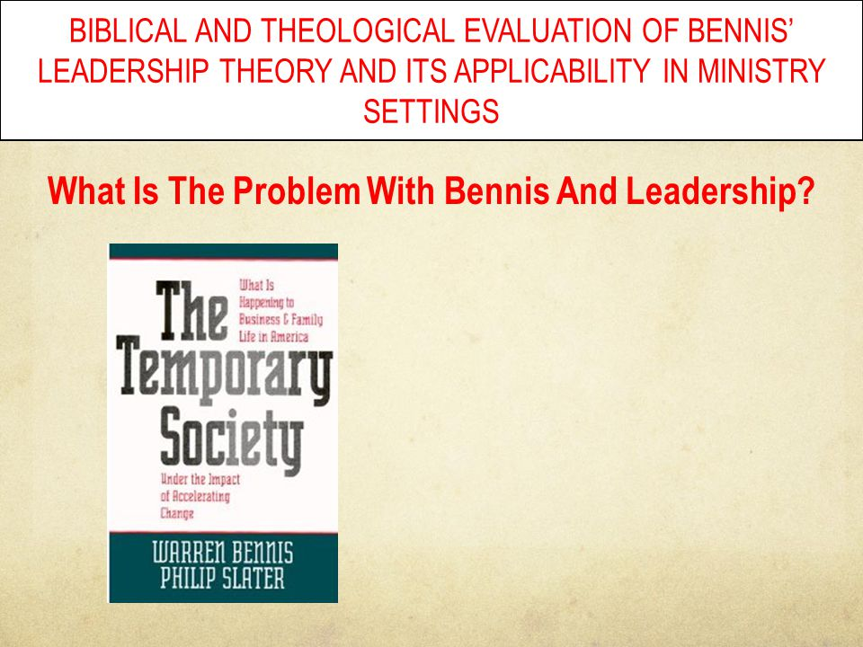 BIBLICAL AND THEOLOGICAL EVALUATION OF BENNIS' LEADERSHIP THEORY AND ITS APPLICABILITY IN MINISTRY SETTINGS What Is The Problem With Bennis And Leader
