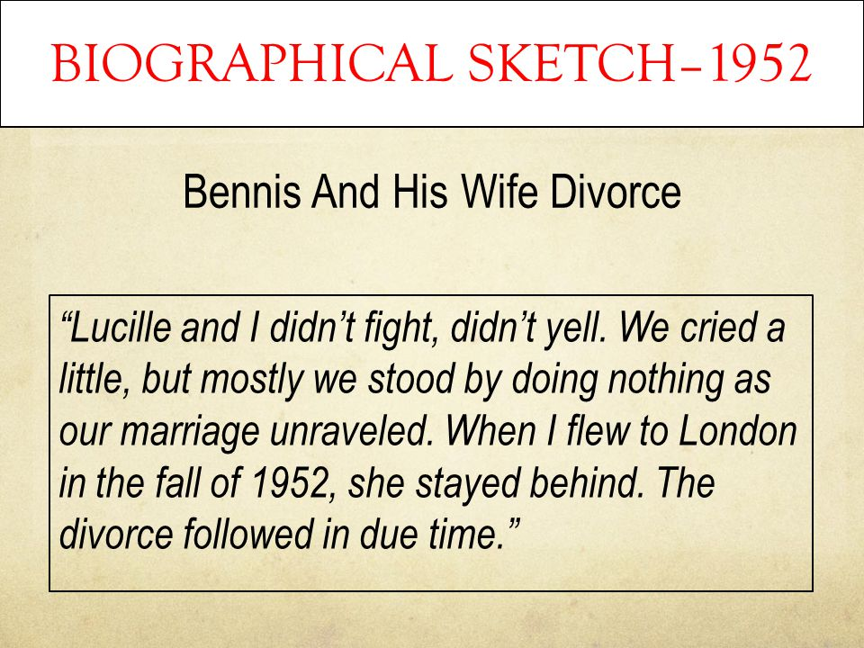 "BIOGRAPHICAL SKETCH–1952 Bennis And His Wife Divorce ""Lucille and I didn't fight, didn't yell. We cried a little, but mostly we stood by doing nothing"
