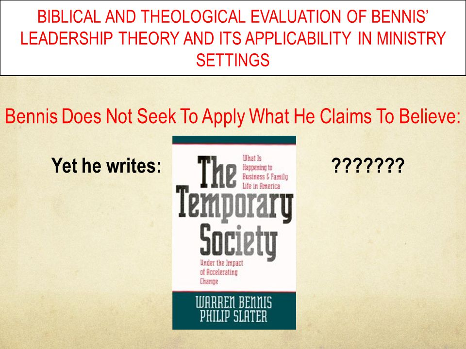 BIBLICAL AND THEOLOGICAL EVALUATION OF BENNIS' LEADERSHIP THEORY AND ITS APPLICABILITY IN MINISTRY SETTINGS Bennis Does Not Seek To Apply What He Clai