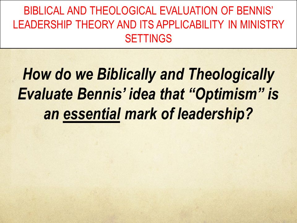 BIBLICAL AND THEOLOGICAL EVALUATION OF BENNIS' LEADERSHIP THEORY AND ITS APPLICABILITY IN MINISTRY SETTINGS How do we Biblically and Theologically Eva