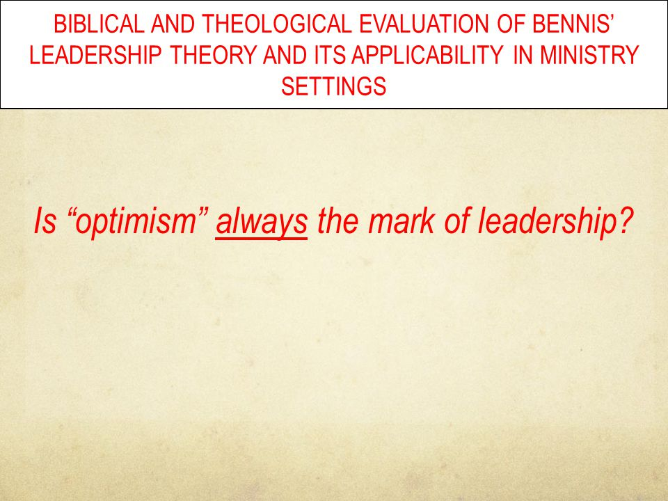 "BIBLICAL AND THEOLOGICAL EVALUATION OF BENNIS' LEADERSHIP THEORY AND ITS APPLICABILITY IN MINISTRY SETTINGS Is ""optimism"" always the mark of leadershi"