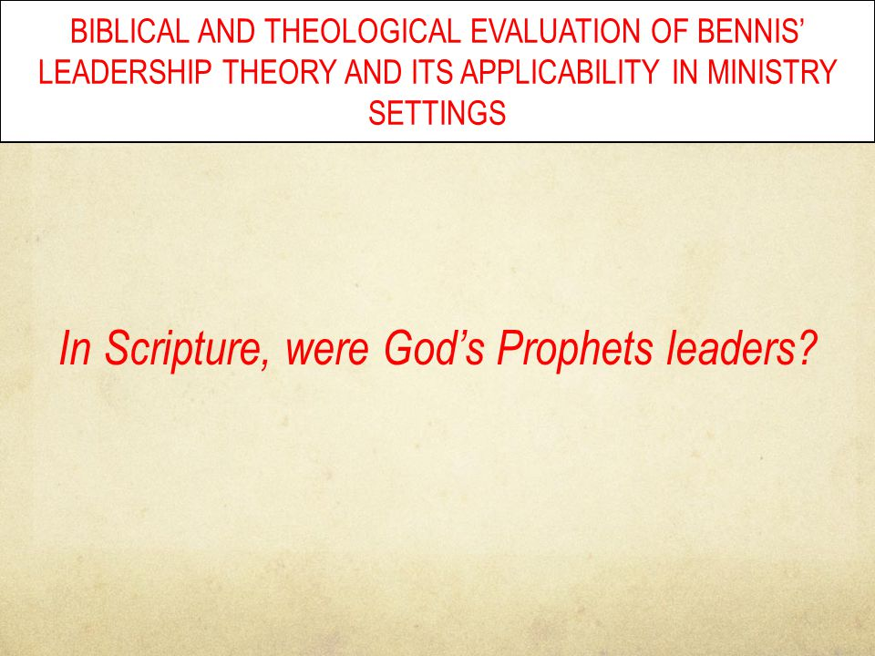 BIBLICAL AND THEOLOGICAL EVALUATION OF BENNIS' LEADERSHIP THEORY AND ITS APPLICABILITY IN MINISTRY SETTINGS In Scripture, were God's Prophets leaders?