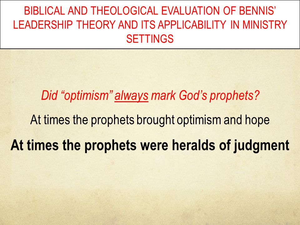 "BIBLICAL AND THEOLOGICAL EVALUATION OF BENNIS' LEADERSHIP THEORY AND ITS APPLICABILITY IN MINISTRY SETTINGS Did ""optimism"" always mark God's prophets?"