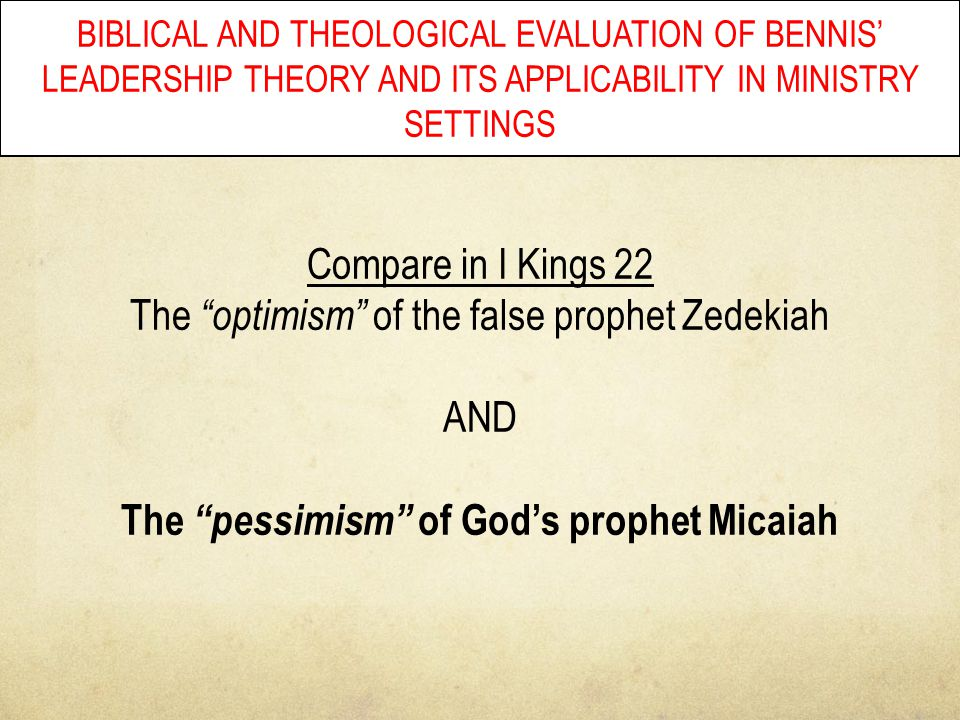 "BIBLICAL AND THEOLOGICAL EVALUATION OF BENNIS' LEADERSHIP THEORY AND ITS APPLICABILITY IN MINISTRY SETTINGS Compare in I Kings 22 The ""optimism"" of th"