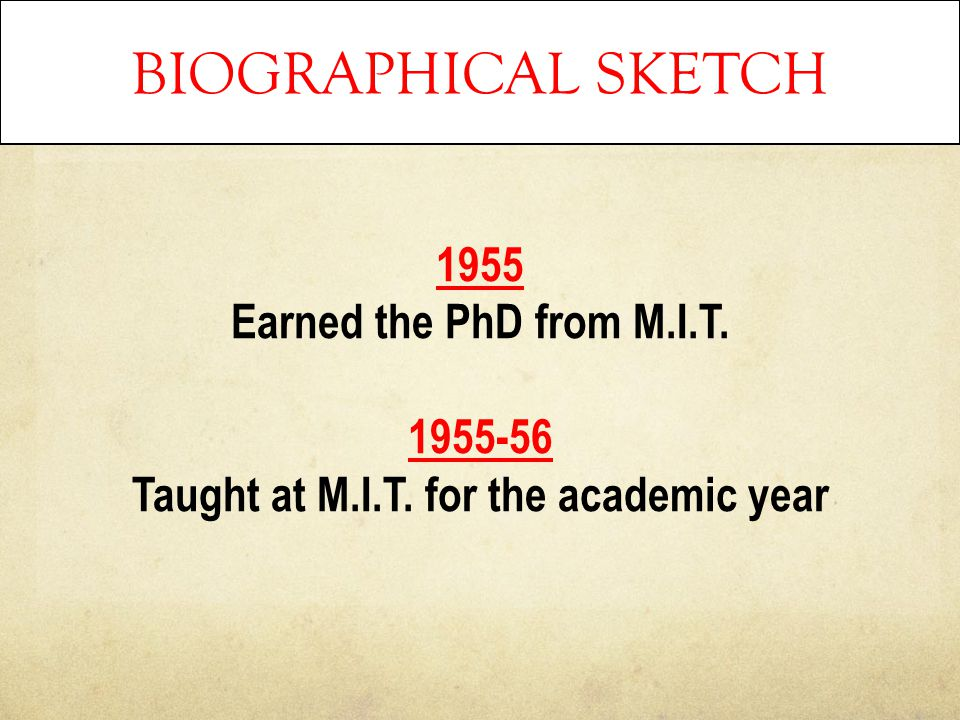 BIOGRAPHICAL SKETCH 1955 Earned the PhD from M.I.T. 1955-56 Taught at M.I.T. for the academic year