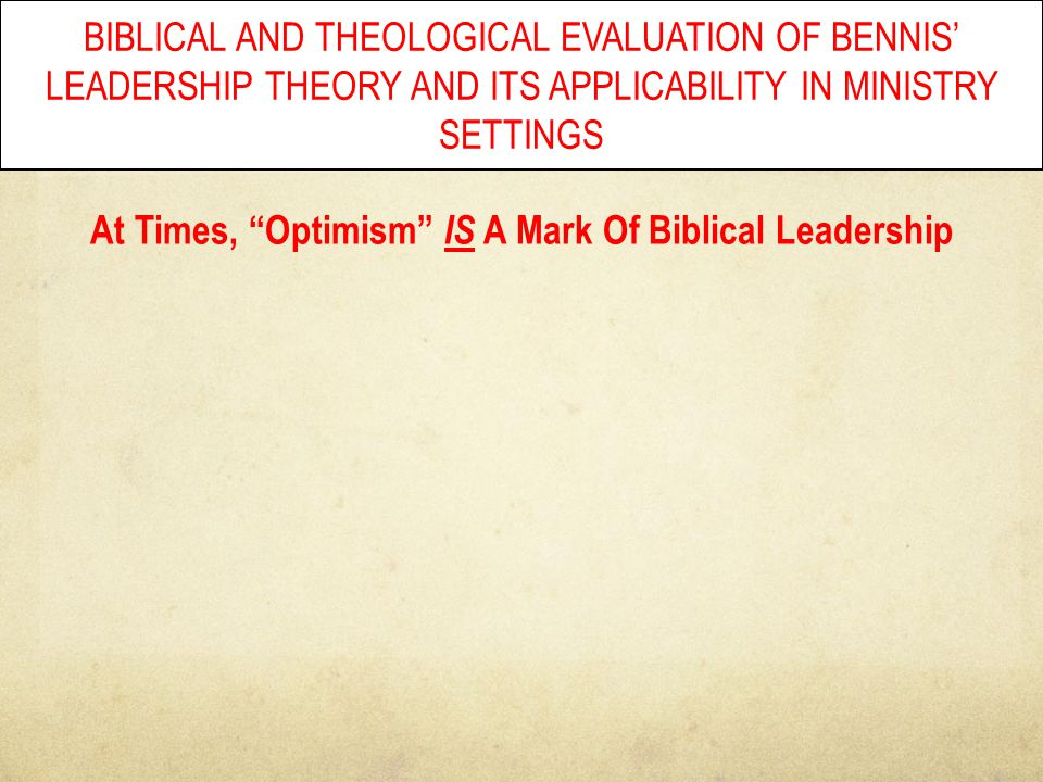 "BIBLICAL AND THEOLOGICAL EVALUATION OF BENNIS' LEADERSHIP THEORY AND ITS APPLICABILITY IN MINISTRY SETTINGS At Times, ""Optimism"" IS A Mark Of Biblical"