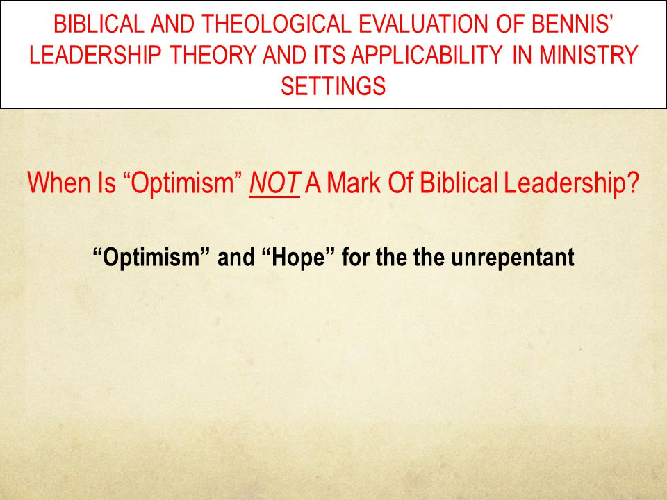"BIBLICAL AND THEOLOGICAL EVALUATION OF BENNIS' LEADERSHIP THEORY AND ITS APPLICABILITY IN MINISTRY SETTINGS When Is ""Optimism"" NOT A Mark Of Biblical"