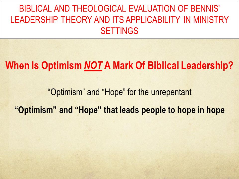 BIBLICAL AND THEOLOGICAL EVALUATION OF BENNIS' LEADERSHIP THEORY AND ITS APPLICABILITY IN MINISTRY SETTINGS When Is Optimism NOT A Mark Of Biblical Le