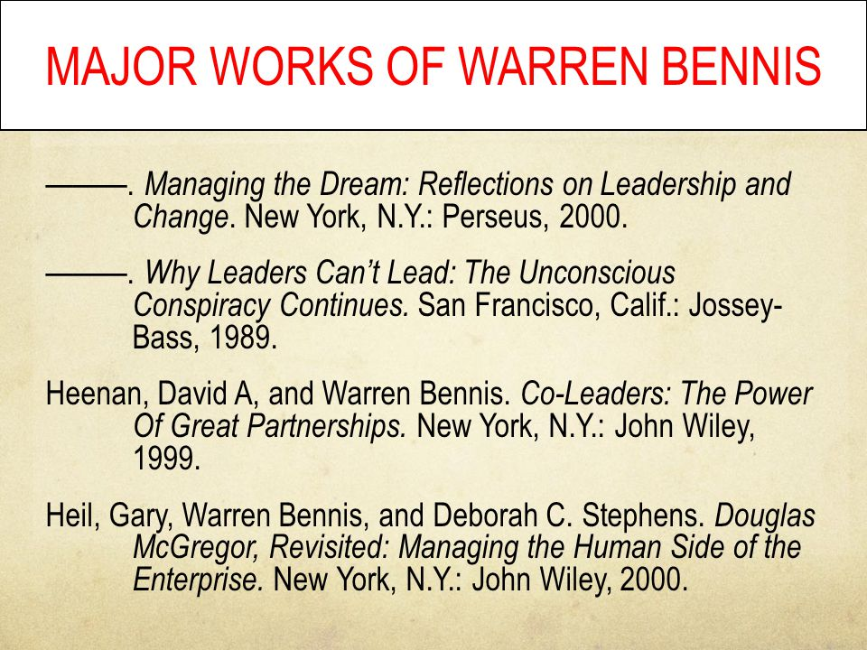 MAJOR WORKS OF WARREN BENNIS ———. Managing the Dream: Reflections on Leadership and Change. New York, N.Y.: Perseus, 2000. ———. Why Leaders Can't Lead