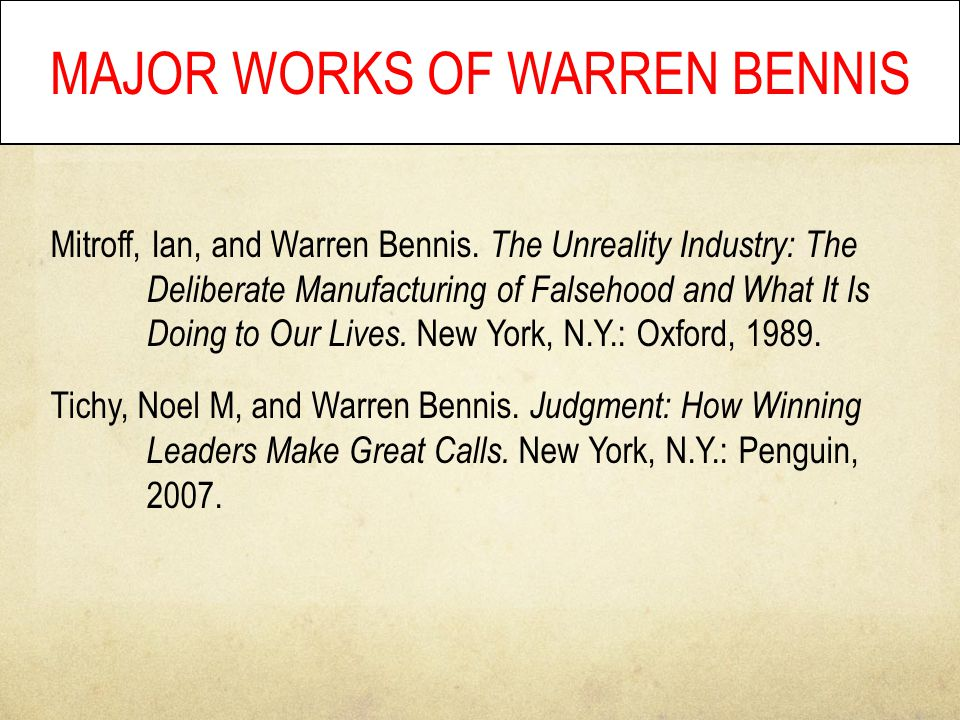 MAJOR WORKS OF WARREN BENNIS Mitroff, Ian, and Warren Bennis. The Unreality Industry: The Deliberate Manufacturing of Falsehood and What It Is Doing t