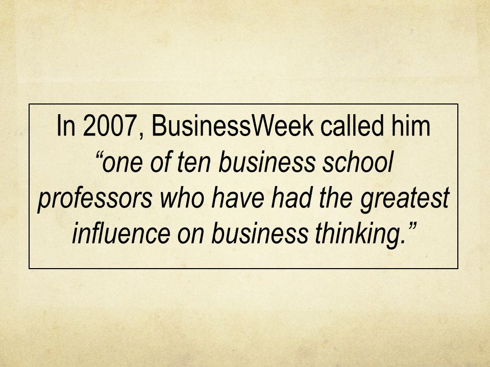 "In 2007, BusinessWeek called him ""one of ten business school professors who have had the greatest influence on business thinking."""