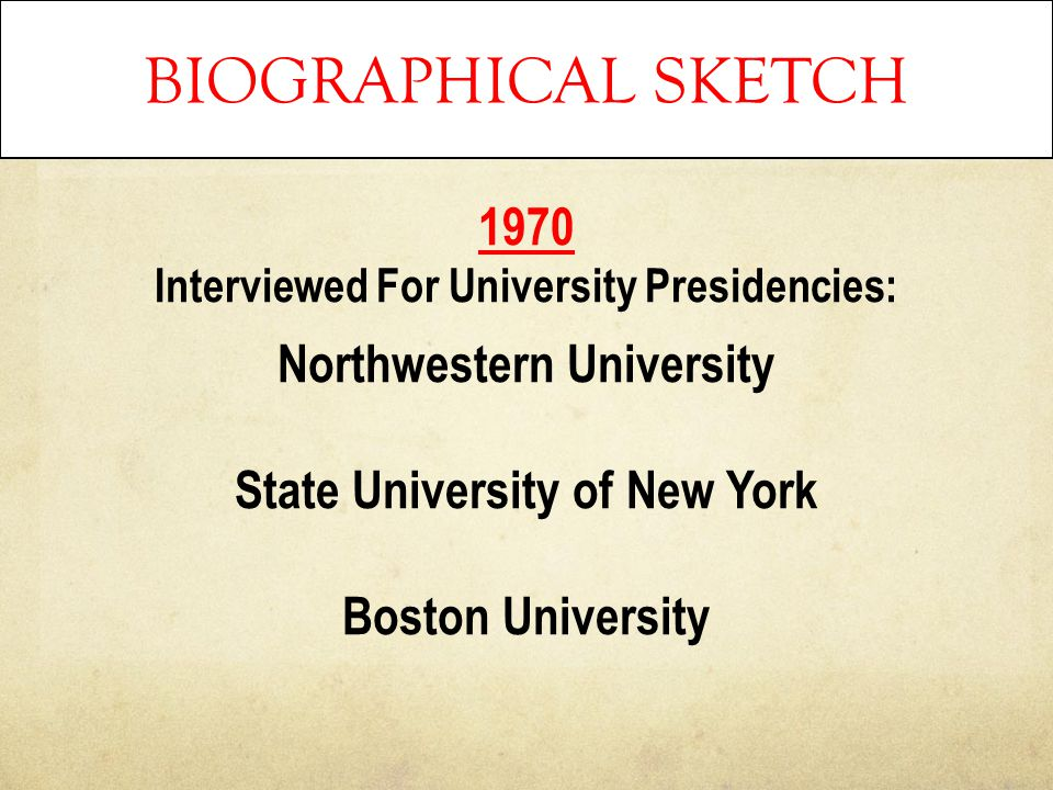 BIOGRAPHICAL SKETCH 1970 Interviewed For University Presidencies: Northwestern University State University of New York Boston University