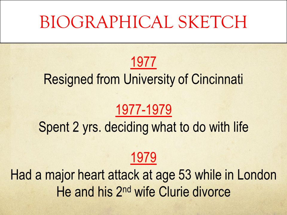 BIOGRAPHICAL SKETCH 1977 Resigned from University of Cincinnati 1977-1979 Spent 2 yrs. deciding what to do with life 1979 Had a major heart attack at
