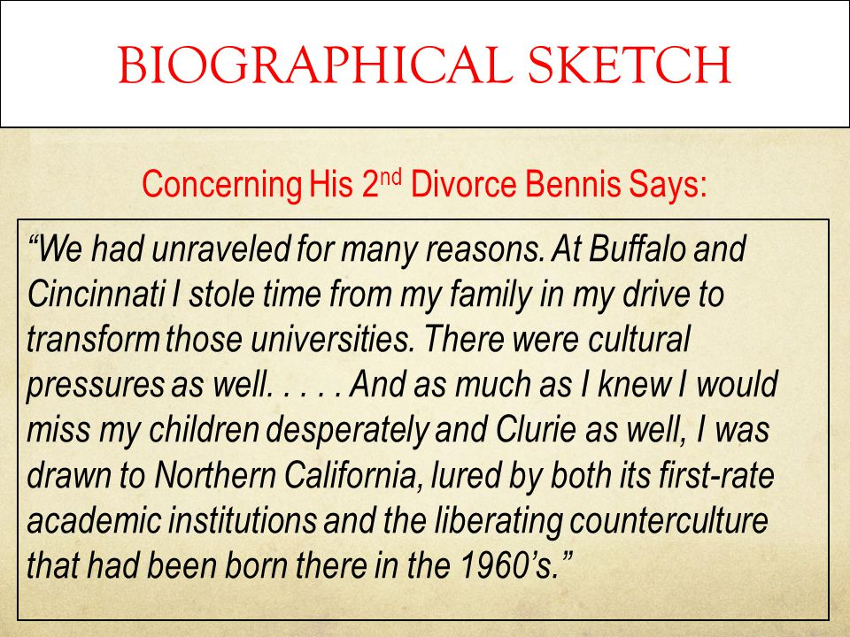"BIOGRAPHICAL SKETCH Concerning His 2 nd Divorce Bennis Says: ""We had unraveled for many reasons. At Buffalo and Cincinnati I stole time from my family"