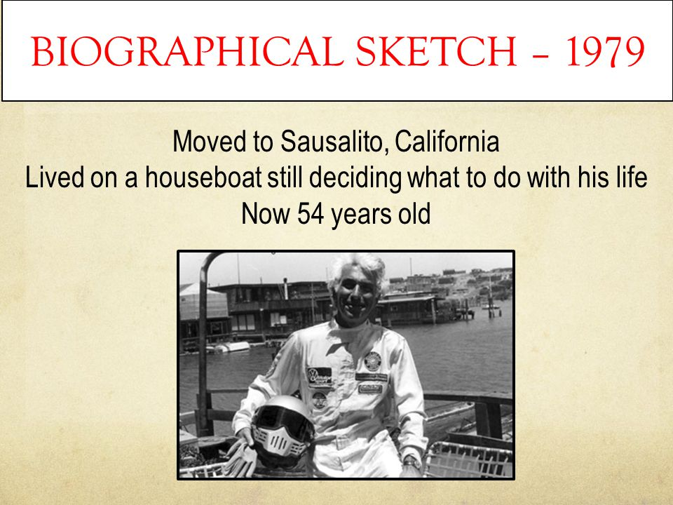 BIOGRAPHICAL SKETCH – 1979 Moved to Sausalito, California Lived on a houseboat still deciding what to do with his life Now 54 years old