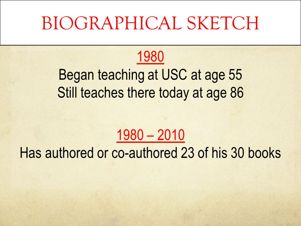 BIOGRAPHICAL SKETCH 1980 Began teaching at USC at age 55 Still teaches there today at age 86 1980 – 2010 Has authored or co-authored 23 of his 30 book