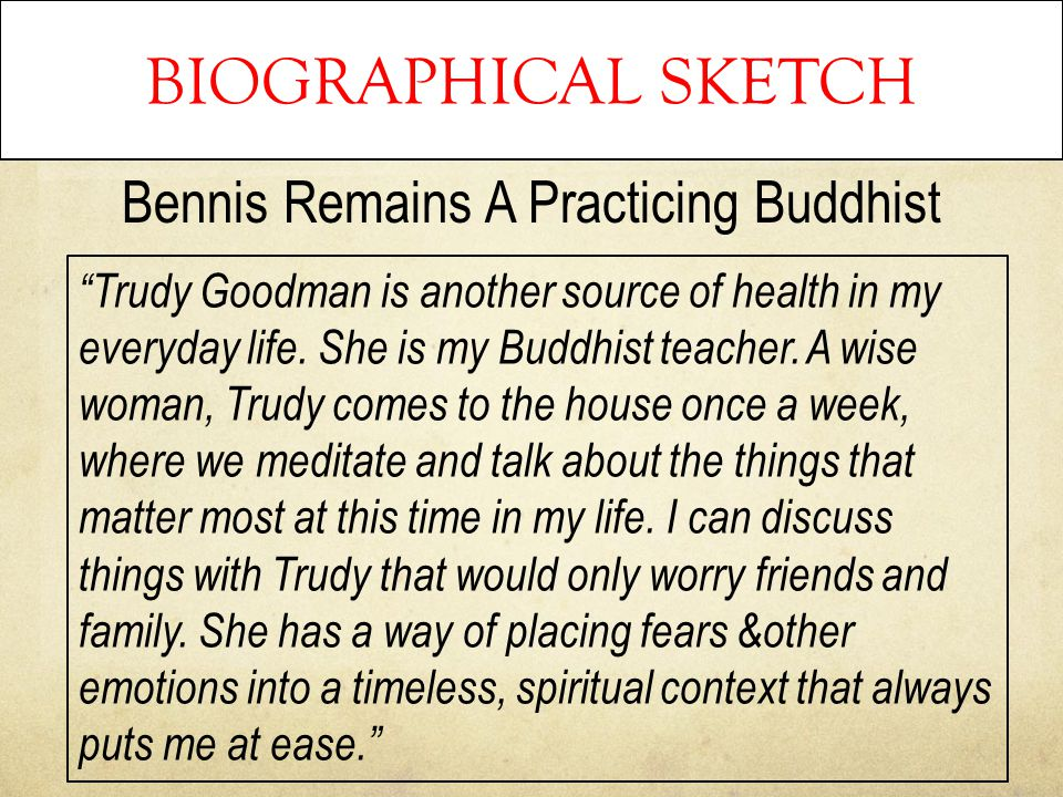 "BIOGRAPHICAL SKETCH Bennis Remains A Practicing Buddhist ""Trudy Goodman is another source of health in my everyday life. She is my Buddhist teacher. A"
