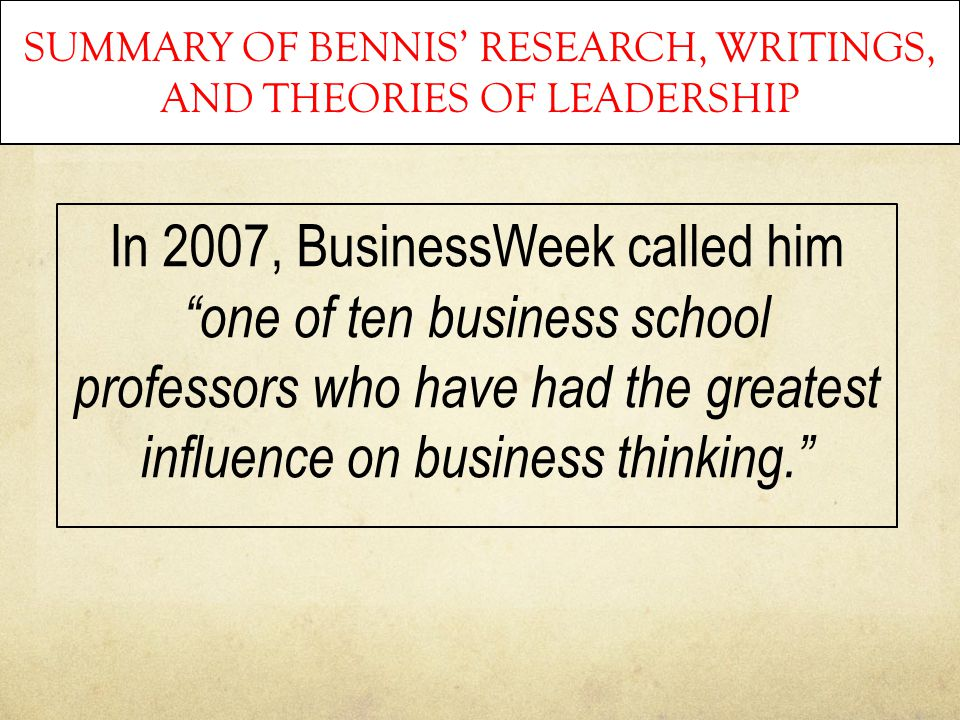 "SUMMARY OF BENNIS' RESEARCH, WRITINGS, AND THEORIES OF LEADERSHIP In 2007, BusinessWeek called him ""one of ten business school professors who have had"