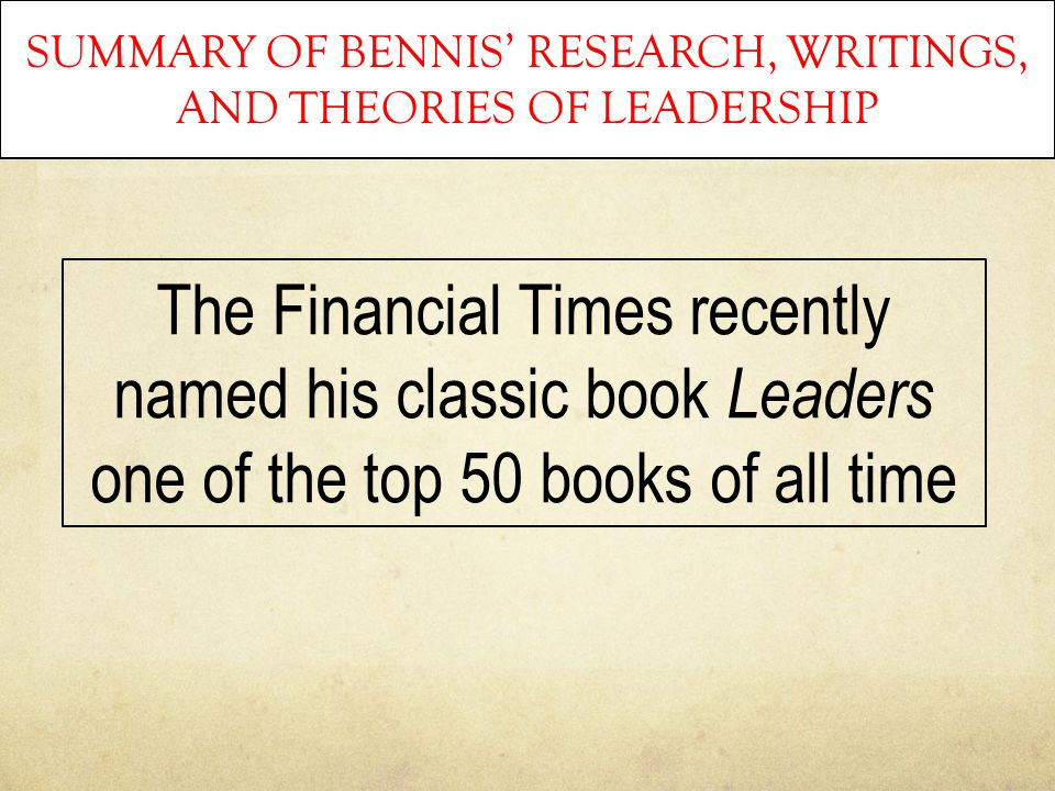 SUMMARY OF BENNIS' RESEARCH, WRITINGS, AND THEORIES OF LEADERSHIP The Financial Times recently named his classic book Leaders one of the top 50 books