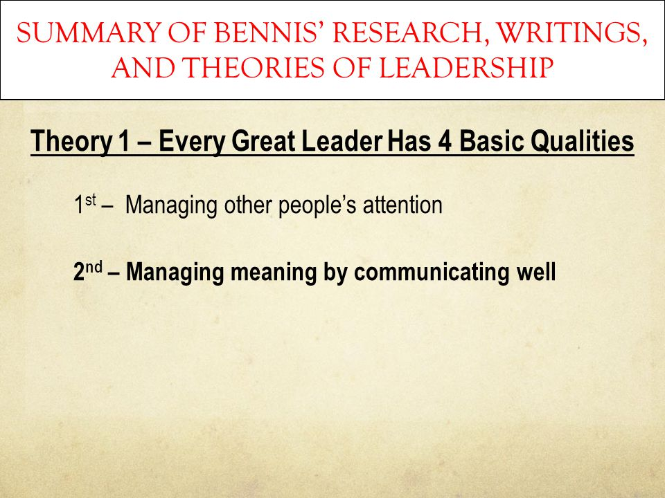 SUMMARY OF BENNIS' RESEARCH, WRITINGS, AND THEORIES OF LEADERSHIP Theory 1 – Every Great Leader Has 4 Basic Qualities 1 st – Managing other people's a
