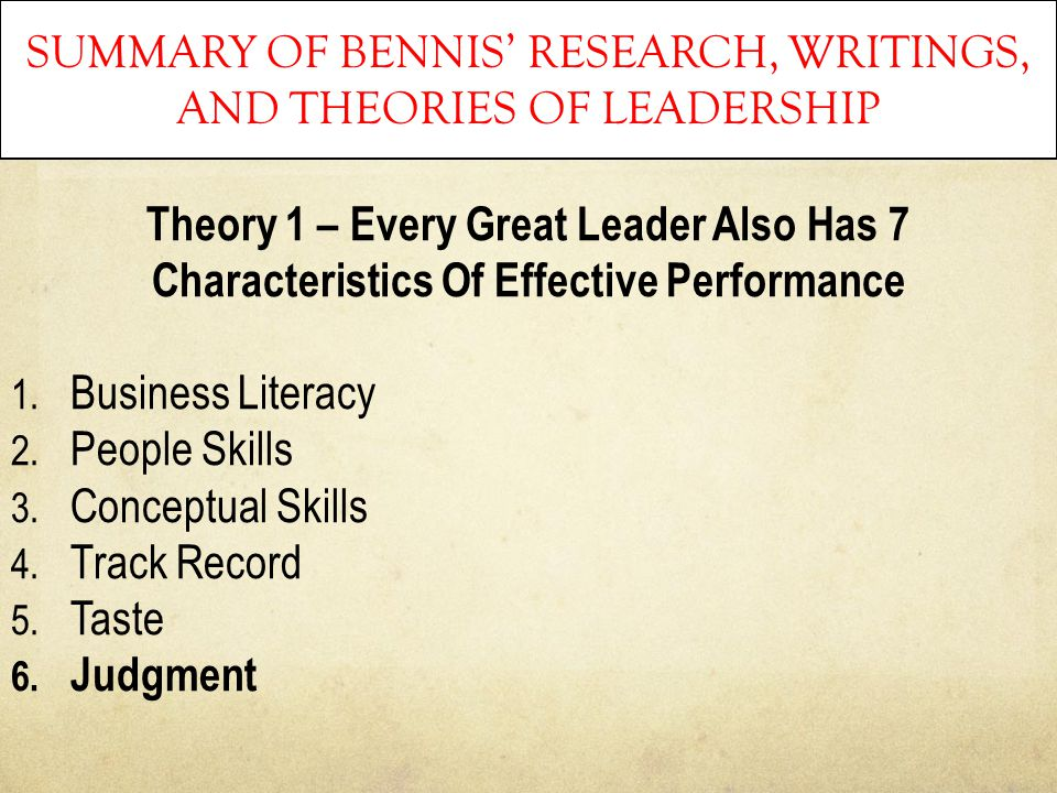 SUMMARY OF BENNIS' RESEARCH, WRITINGS, AND THEORIES OF LEADERSHIP Theory 1 – Every Great Leader Also Has 7 Characteristics Of Effective Performance 1.