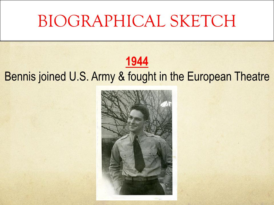 BIOGRAPHICAL SKETCH 1944 Bennis joined U.S. Army & fought in the European Theatre