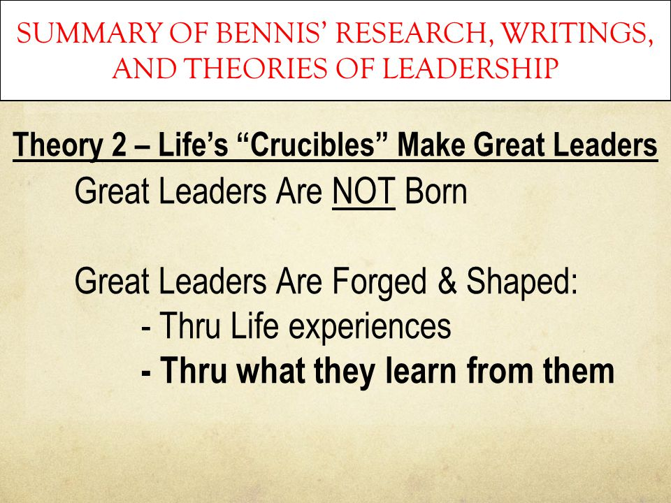 "SUMMARY OF BENNIS' RESEARCH, WRITINGS, AND THEORIES OF LEADERSHIP Theory 2 – Life's ""Crucibles"" Make Great Leaders Great Leaders Are NOT Born Great Le"