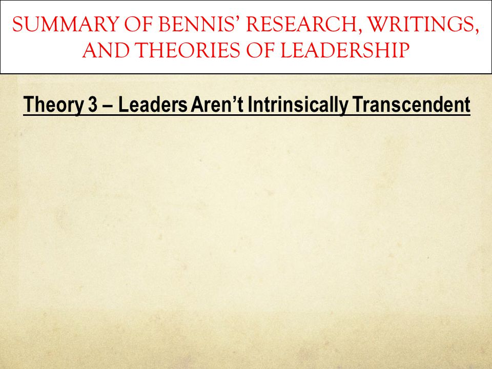 SUMMARY OF BENNIS' RESEARCH, WRITINGS, AND THEORIES OF LEADERSHIP Theory 3 – Leaders Aren't Intrinsically Transcendent